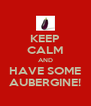 KEEP CALM AND HAVE SOME AUBERGINE! - Personalised Poster A4 size