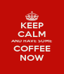 KEEP CALM AND HAVE SOME COFFEE NOW - Personalised Poster A4 size