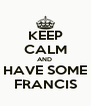KEEP CALM AND  HAVE SOME FRANCIS - Personalised Poster A4 size