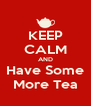 KEEP CALM AND Have Some More Tea - Personalised Poster A4 size