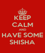 KEEP CALM AND HAVE SOME SHISHA - Personalised Poster A4 size