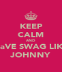 KEEP CALM AND HaVE SWAG LIKE JOHNNY - Personalised Poster A4 size
