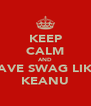 KEEP CALM AND HAVE SWAG LIKE  KEANU - Personalised Poster A4 size