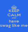 KEEP CALM AND have swag like me - Personalised Poster A4 size