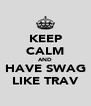 KEEP CALM AND HAVE SWAG LIKE TRAV - Personalised Poster A4 size