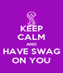 KEEP CALM AND HAVE SWAG ON YOU - Personalised Poster A4 size