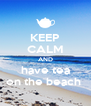 KEEP CALM AND have tea on the beach  - Personalised Poster A4 size