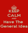 KEEP CALM AND Have The  General Idea - Personalised Poster A4 size