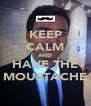 KEEP CALM AND HAVE THE MOUSTACHE - Personalised Poster A4 size