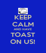 KEEP CALM AND HAVE TOAST ON US! - Personalised Poster A4 size
