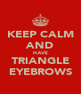 KEEP CALM AND HAVE TRIANGLE EYEBROWS - Personalised Poster A4 size
