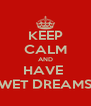 KEEP CALM AND HAVE  WET DREAMS - Personalised Poster A4 size