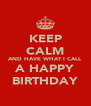 KEEP CALM AND HAVE WHAT I CALL A HAPPY BIRTHDAY - Personalised Poster A4 size