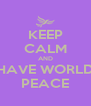 KEEP CALM AND HAVE WORLD PEACE - Personalised Poster A4 size