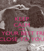 KEEP CALM AND HAVE YOUR BEST FRIENDS CLOSE TO YOU - Personalised Poster A4 size