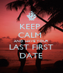 KEEP  CALM  AND HAVE YOUR LAST FIRST DATE - Personalised Poster A4 size