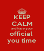 KEEP CALM and have your official  you time - Personalised Poster A4 size