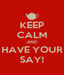 KEEP CALM AND HAVE YOUR SAY! - Personalised Poster A4 size