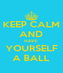 KEEP CALM AND HAVE  YOURSELF A BALL - Personalised Poster A4 size