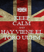 KEEP CALM AND HAY VIENE EL TORO UUHM - Personalised Poster A4 size