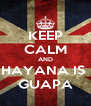 KEEP CALM AND HAYANA IS  GUAPA - Personalised Poster A4 size