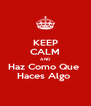 KEEP CALM AND Haz Como Que  Haces Algo  - Personalised Poster A4 size