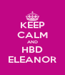 KEEP CALM AND HBD ELEANOR - Personalised Poster A4 size
