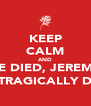 KEEP CALM AND HE DIED, JEREMY HE TRAGICALLY DIED - Personalised Poster A4 size