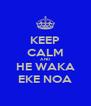 KEEP CALM AND HE WAKA EKE NOA - Personalised Poster A4 size