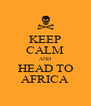KEEP CALM AND HEAD TO AFRICA - Personalised Poster A4 size