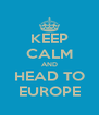 KEEP CALM AND HEAD TO EUROPE - Personalised Poster A4 size