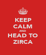 KEEP CALM AND HEAD TO ZIRCA - Personalised Poster A4 size