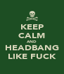 KEEP CALM AND HEADBANG LIKE FUCK - Personalised Poster A4 size