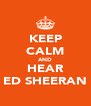 KEEP CALM AND HEAR ED SHEERAN - Personalised Poster A4 size