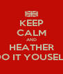 KEEP CALM AND HEATHER DO IT YOUSELF - Personalised Poster A4 size