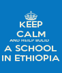 KEEP CALM AND HEILP BULID   A SCHOOL IN ETHIOPIA - Personalised Poster A4 size