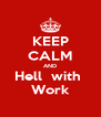 KEEP CALM AND Hell  with  Work - Personalised Poster A4 size