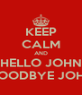 KEEP CALM AND HELLO JOHN GOODBYE JOHN - Personalised Poster A4 size