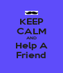 KEEP CALM AND Help A Friend - Personalised Poster A4 size