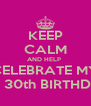 KEEP CALM AND HELP  CELEBRATE MY MY 30th BIRTHDAY - Personalised Poster A4 size