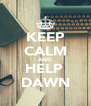 KEEP CALM AND HELP  DAWN - Personalised Poster A4 size