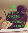 KEEP CALM AND HELP HIM  AT HISTORY)) - Personalised Poster A4 size