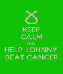 KEEP CALM AND HELP JOHNNY BEAT CANCER - Personalised Poster A4 size