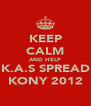 KEEP CALM AND HELP K.A.S SPREAD KONY 2012 - Personalised Poster A4 size