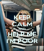 KEEP CALM AND HELP ME I'M POOR - Personalised Poster A4 size