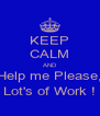 KEEP CALM AND Help me Please, Lot's of Work ! - Personalised Poster A4 size