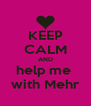 KEEP CALM AND help me  with Mehr - Personalised Poster A4 size