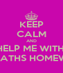 KEEP CALM AND HELP ME WITH  MY MATHS HOMEWORK - Personalised Poster A4 size