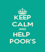 KEEP CALM AND HELP  POOR'S - Personalised Poster A4 size