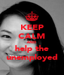 KEEP CALM AND help the unemployed - Personalised Poster A4 size